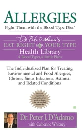 Allergies: Fight Them with the Blood Type Diet - The Individualized Plan for Treating Environmental and Food Allergies, Chronic Sinus Infections, Asthma and Related Conditions ebook by Catherine Whitney,Peter J. D'Adamo