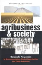 Agribusiness and Society - Corporate Responses to Environmentalism, Market Opportunities and Public Regulation ebook by Kees Jansen, Sietze Vellema