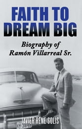 Faith to Dream Big - Biography of Ramón Villarreal Sr. ebook by Javier René Solís