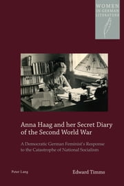 Anna Haag and her Secret Diary of the Second World War - A Democratic German Feminist's Response to the Catastrophe of National Socialism ebook by Edward Timms