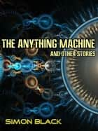 The Anything Machine And Other Stories ebook by Simon Black