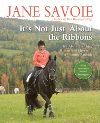 It's Not Just About the Ribbons - It's About Enriching Riding (and Life) with a Winning Attitude ebook by Jane Savoie