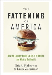 The Fattening of America - How The Economy Makes Us Fat, If It Matters, and What To Do About It ebook by Eric A. Finkelstein,Laurie Zuckerman
