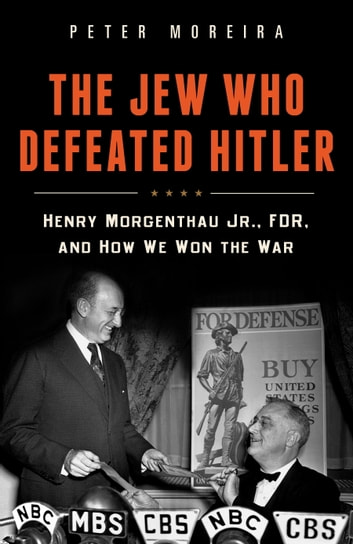 The Jew Who Defeated Hitler - Henry Morgenthau Jr., FDR, and How We Won The War ebook by Peter Moreira