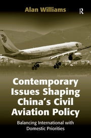 Contemporary Issues Shaping China's Civil Aviation Policy - Balancing International with Domestic Priorities ebook by Alan Williams