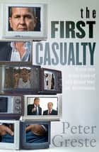 The First Casualty - A Memoir from the Front Lines of the Global War on Journalism ebook by Peter Greste