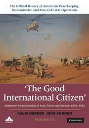 The Good International Citizen: Volume 3: Australian Peacekeeping in Asia, Africa and Europe 1991 1993 ebook by Horner, David