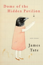 Dome of the Hidden Pavilion - New Poems ebook by James Tate