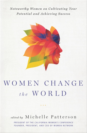 Women Change the World - Noteworthy Women on Cultivating Your Potential and Achieving Success ebook by