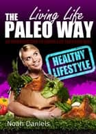 Living Life The Paleo Way - An Introduction To Living Life The Paleo Way eBook by Noah Daniels