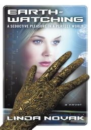 Earth-Watching: A Seductive Pleasure in a Perfect World ebook by Linda Novak