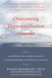Overcoming Depersonalization Disorder - A Mindfulness and Acceptance Guide to Conquering Feelings of Numbness and Unreality ebook by Katharine Donnelly, PhD,Fugen Neziroglu, PhD, ABBP, ABPP,Daphne Simeon, MD