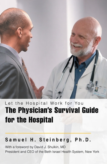 The Physician's Survival Guide for the Hospital - Let the Hospital Work for You ebook by Samuel H. Steinberg