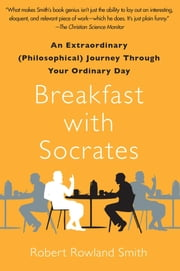 Breakfast with Socrates - An Extraordinary (Philosophical) Journey Through Your Ordinary Day ebook by Robert Rowland Smith