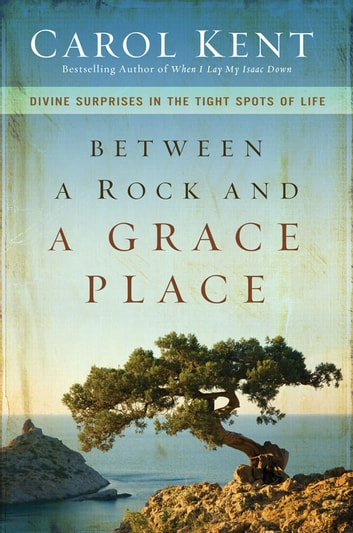 Between a Rock and a Grace Place - Divine Surprises in the Tight Spots of Life ebook by Carol Kent