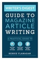 Writer's Digest Guide to Magazine Article Writing - A Practical Guide to Selling Your Pitches, Crafting Strong Articles, & Earning More Bylines ebook by Kerrie Flanagan, Angela Mackintosh