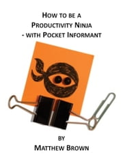 How To Be A Productivity Ninja: With Pocket Informant ebook by Matthew Brown