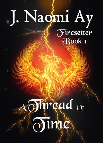 A Thread of Time - Firesetter, #1 ebook by J. Naomi Ay