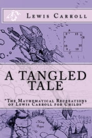 "A Tangled Tale - ""The Mathematical Recreations of Lewis Carroll for Childs"" ebook by Lewis Carroll,Arthur B. Frost"