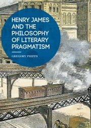 Henry James and the Philosophy of Literary Pragmatism ebook by Gregory Phipps