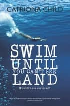 Swim Until You Can't See Land ebook by Catriona Child