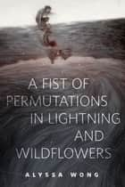 A Fist of Permutations in Lightning and Wildflowers ebook by Alyssa Wong
