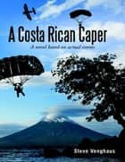A Costa Rican Caper: A Novel Based On Actual Events ebook by Steve Venghaus