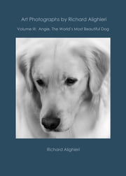Art Photographs by Richard Alighieri: Volume III - Angie, The World's Most Beautiful Dog ebook by Richard Alighieri