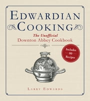 Edwardian Cooking - The Unofficial Downton Abbey Cookbook ebook by Larry Edwards