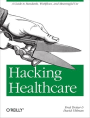 Hacking Healthcare - A Guide to Standards, Workflows, and Meaningful Use ebook by Fred Trotter, David Uhlman