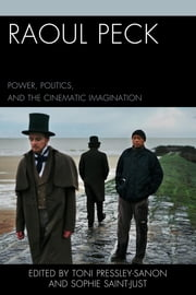 Raoul Peck - Power, Politics, and the Cinematic Imagination ebook by Toni Pressley-Sanon,Sophie Saint-Just,Olivier Barlet,Ph. D Benedicty-Kokken,Jane Bryce,Myriam J. A. Chancy,Rachel Gabara,Tama Hamilton-Wray,Martin Munro,Alyssa Goldstein Sepinwall,Joëlle Vitiello,John P. Walsh,Raoul Peck