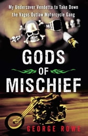 Gods of Mischief - My Undercover Vendetta to Take Down the Vagos Outlaw Motorcycle Gang ebook by George Rowe