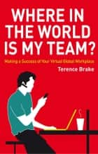 Where in the World is My Team? - Making a Success of Your Virtual Global Workplace ebook by Terence Brake