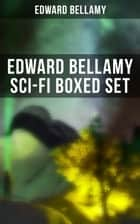 EDWARD BELLAMY Sci-Fi Boxed Set - Utopian & Science Fiction Novels and Stories: Looking Backward, Equality, Dr. Heidenhoff's Process, Miss Ludington's Sister, The Blindman's World, With The Eyes Shut, To Whom This May Come… eBook by Edward Bellamy