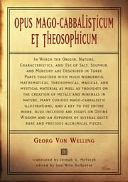 Opus Mago-Cabbalisticum Et Theosophicum - In Which The Origin, Nature, Characteristics, And Use Of Salt , Sulfur and Mercury are Described in Three Parts Together with much Wonderful Mathematical ebook by Welling, Georg Von,McVeigh, Joseph G.,DuQuette, Lon Milo