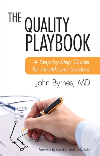 The Quality Playbook - A Step-by-Step Guide for Healthcare Leaders ebook by John Byrnes, MD
