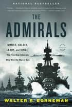 The Admirals - Nimitz, Halsey, Leahy, and King--The Five-Star Admirals Who Won the War at Sea ebook by Walter Borneman