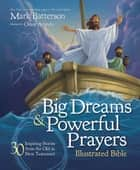 Big Dreams and Powerful Prayers Illustrated Bible - 30 Inspiring Stories from the Old and New Testament ebook by Mark Batterson, Omar Aranda