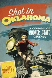Shot in Oklahoma - A Century of Sooner State Cinema ebook by John Wooley