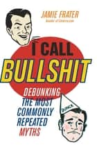 I Call Bullshit - Debunking the Most Commonly Repeated Myths ebook by Jamie Frater