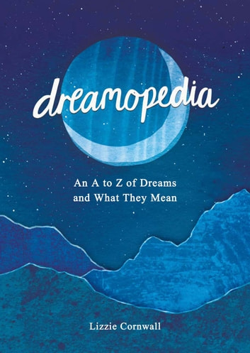 Dreamopedia: An A to Z of Dreams and What They Mean ebook by Lizzie Cornwall