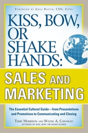 Kiss, Bow, or Shake Hands, Sales and Marketing: The Essential Cultural Guide—From Presentations and Promotions to Communicating and Closing ebook by Terri Morrison, Wayne A. Conaway