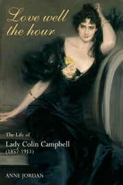 Love Well The Hour - The Life of Lady Colin Campbell (1857-1911) ebook by Anne Jordan
