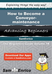 How to Become a Conveyor-maintenance Mechanic - How to Become a Conveyor-maintenance Mechanic ebook by Isadora Kinney