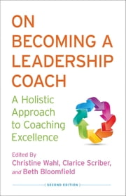 On Becoming a Leadership Coach - A Holistic Approach to Coaching Excellence ebook by Christine Wahl,Clarice Scriber,Beth Bloomfield