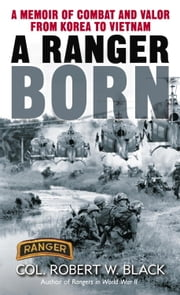 A Ranger Born - A Memoir of Combat and Valor from Korea to Vietnam ebook by Robert W. Black