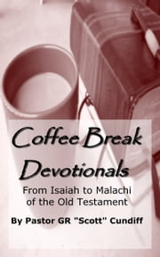 "Coffee Break Devotionals: From Isaiah to Malachi of the Old Testament ebook by GR ""Scott"" Cundiff"