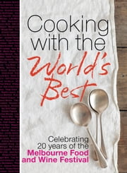 Cooking with the World's Best - Celebrating 20 Years of the Melbourne Food and Wine Festival ebook by Murdoch Books
