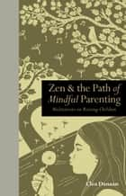 Zen & the Path of Mindful Parenting: Meditations on raising children ebook by Clea Danaan