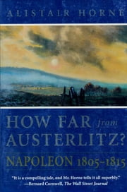 How Far From Austerlitz? - Napoleon 1805-1815 ebook by Alistair Horne